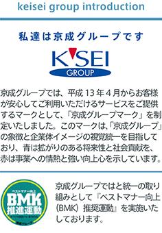私達は京成グループです。京成グループでは、平成13年4月からお客様が安心してご利用いただけるサービスをご提供するマークとして、「京成グループマーク」を制定いたしました。このマークは、「京成グループ」の象徴と企業体イメージの視覚統一を目指しており、青は拡がりのある将来性と社会貢献を、赤は事業への情熱と強い向上心を示しています。京成グループではと統一の取り組みとして『ベストマナー向上(BMK)推奨運動』を実施いたしております。